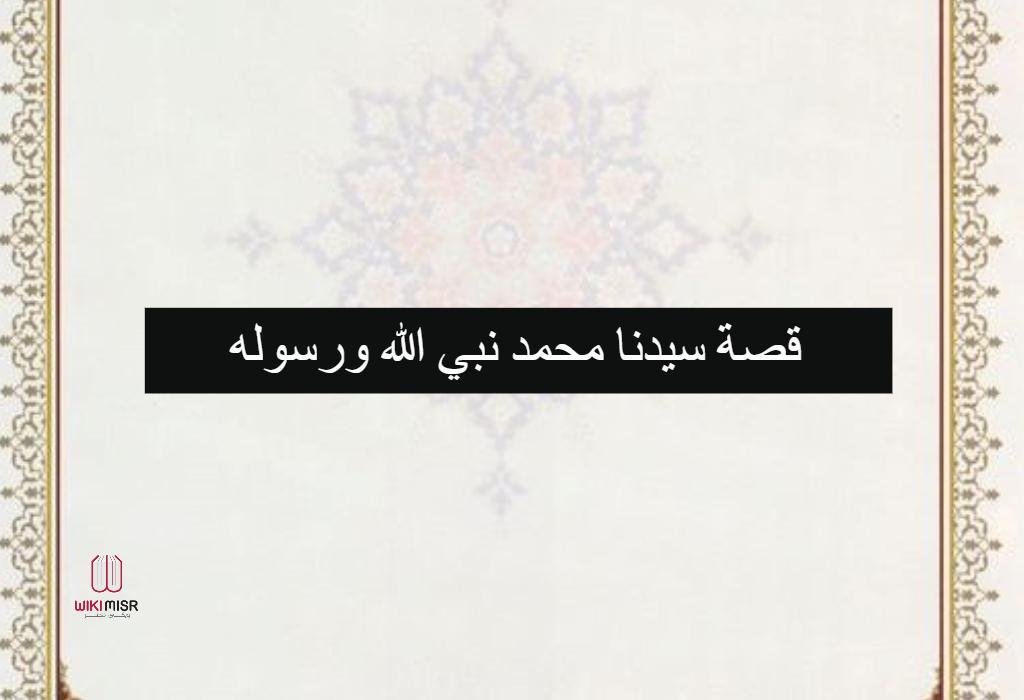 قصة سيدنا محمد نبي الله ورسوله عليه الصلاة والسلام