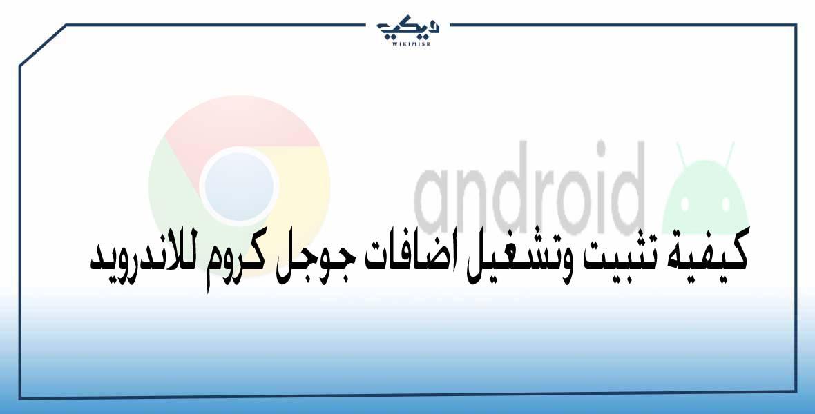 كيفية تثبيت وتشغيل اضافات جوجل كروم للاندرويد